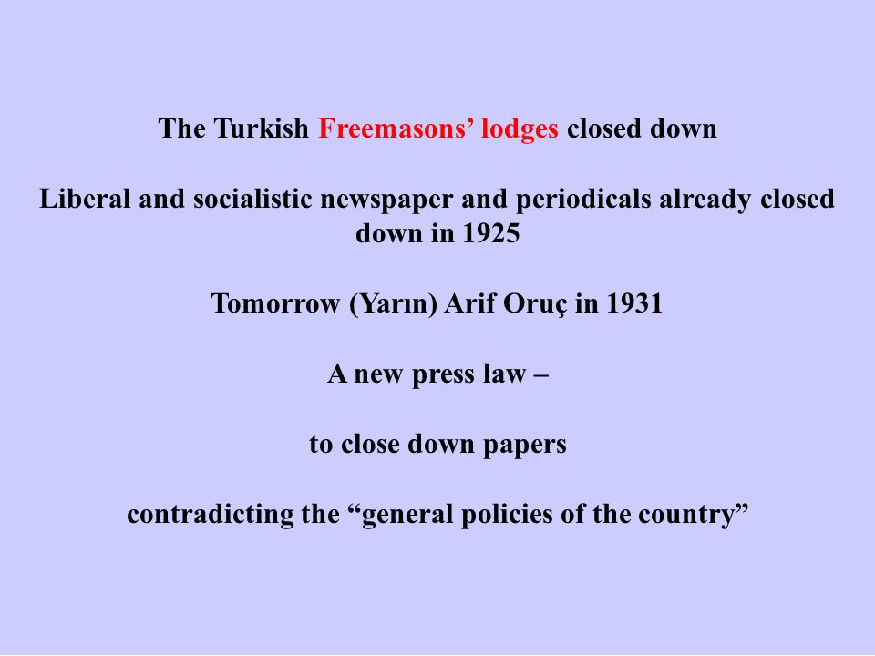 The Turkish Freemasons' lodges closed down Liberal and socialistic newspaper and periodicals already closed down in 1925 Tomorrow (Yarın) Arif Oruç in 1931 A new press law – to close down papers contradicting the general policies of the country