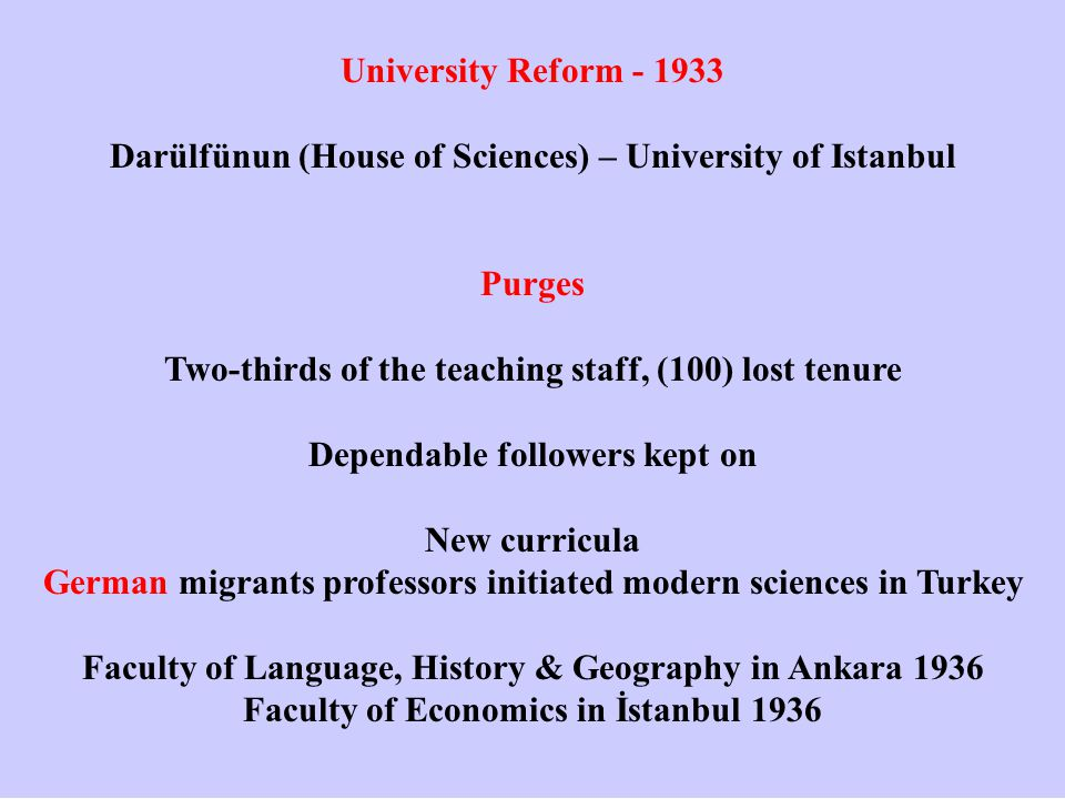 University Reform - 1933 Darülfünun (House of Sciences) – University of Istanbul Purges Two-thirds of the teaching staff, (100) lost tenure Dependable followers kept on New curricula German migrants professors initiated modern sciences in Turkey Faculty of Language, History & Geography in Ankara 1936 Faculty of Economics in İstanbul 1936