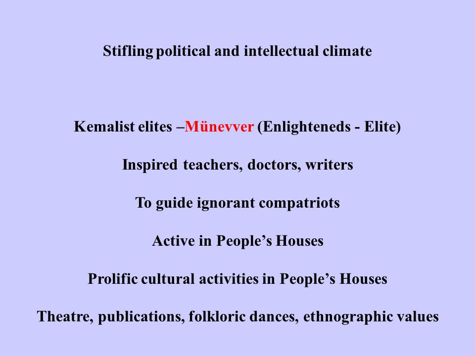 Stifling political and intellectual climate Kemalist elites –Münevver (Enlighteneds - Elite) Inspired teachers, doctors, writers To guide ignorant compatriots Active in People's Houses Prolific cultural activities in People's Houses Theatre, publications, folkloric dances, ethnographic values