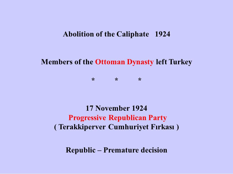 Abolition of the Caliphate 1924 Members of the Ottoman Dynasty left Turkey *** 17 November 1924 Progressive Republican Party ( Terakkiperver Cumhuriye