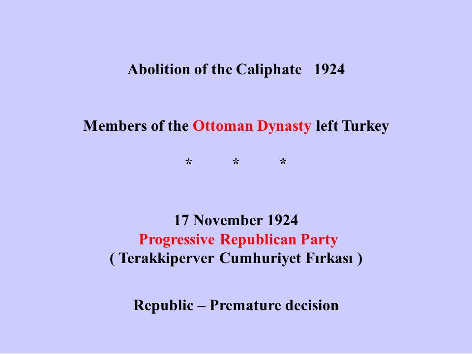 Abolition of the Caliphate 1924 Members of the Ottoman Dynasty left Turkey *** 17 November 1924 Progressive Republican Party ( Terakkiperver Cumhuriyet Fırkası ) Republic – Premature decision