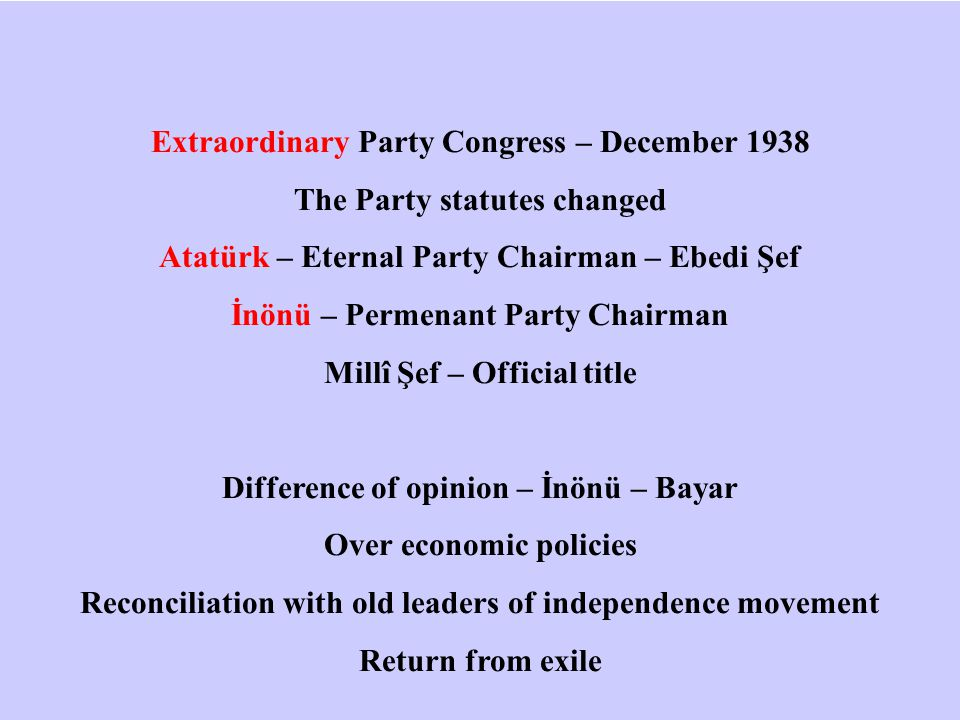 Extraordinary Party Congress – December 1938 The Party statutes changed Atatürk – Eternal Party Chairman – Ebedi Şef İnönü – Permenant Party Chairman Millî Şef – Official title Difference of opinion – İnönü – Bayar Over economic policies Reconciliation with old leaders of independence movement Return from exile
