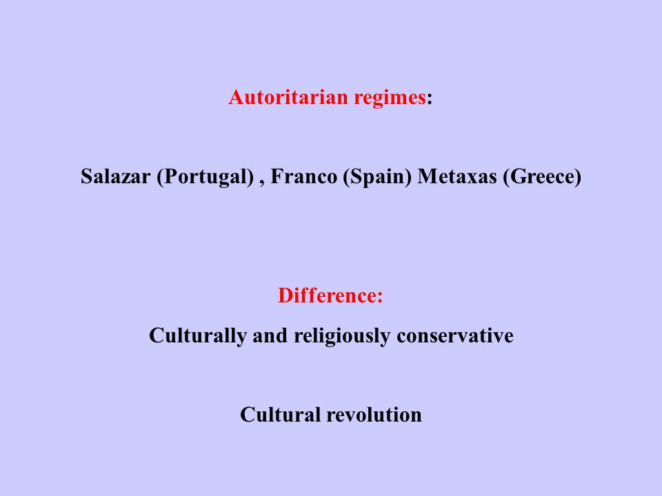 Autoritarian regimes: Salazar (Portugal), Franco (Spain) Metaxas (Greece) Difference: Culturally and religiously conservative Cultural revolution