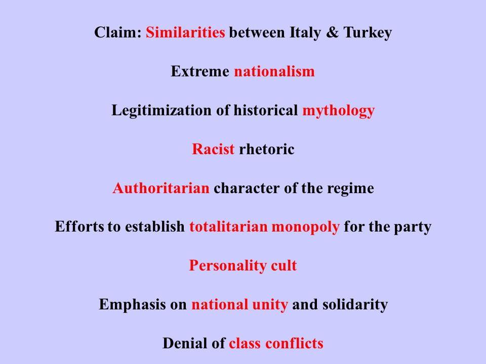 Claim: Similarities between Italy & Turkey Extreme nationalism Legitimization of historical mythology Racist rhetoric Authoritarian character of the regime Efforts to establish totalitarian monopoly for the party Personality cult Emphasis on national unity and solidarity Denial of class conflicts