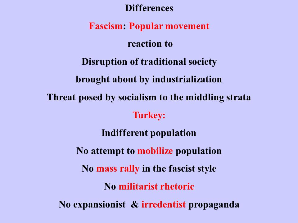 Differences Fascism: Popular movement reaction to Disruption of traditional society brought about by industrialization Threat posed by socialism to the middling strata Turkey: Indifferent population No attempt to mobilize population No mass rally in the fascist style No militarist rhetoric No expansionist & irredentist propaganda