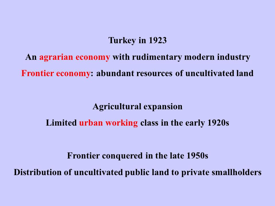 Turkey in 1923 An agrarian economy with rudimentary modern industry Frontier economy: abundant resources of uncultivated land Agricultural expansion Limited urban working class in the early 1920s Frontier conquered in the late 1950s Distribution of uncultivated public land to private smallholders