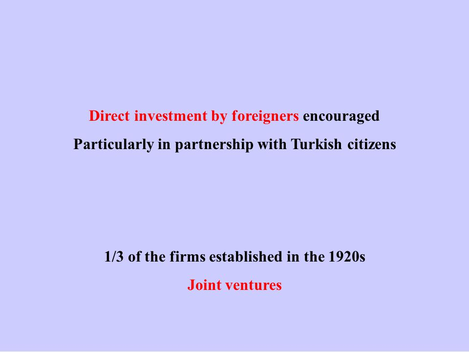 Direct investment by foreigners encouraged Particularly in partnership with Turkish citizens 1/3 of the firms established in the 1920s Joint ventures