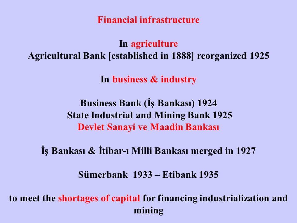 Financial infrastructure In agriculture Agricultural Bank [established in 1888] reorganized 1925 In business & industry Business Bank (İş Bankası) 1924 State Industrial and Mining Bank 1925 Devlet Sanayi ve Maadin Bankası İş Bankası & İtibar-ı Milli Bankası merged in 1927 Sümerbank 1933 – Etibank 1935 to meet the shortages of capital for financing industrialization and mining