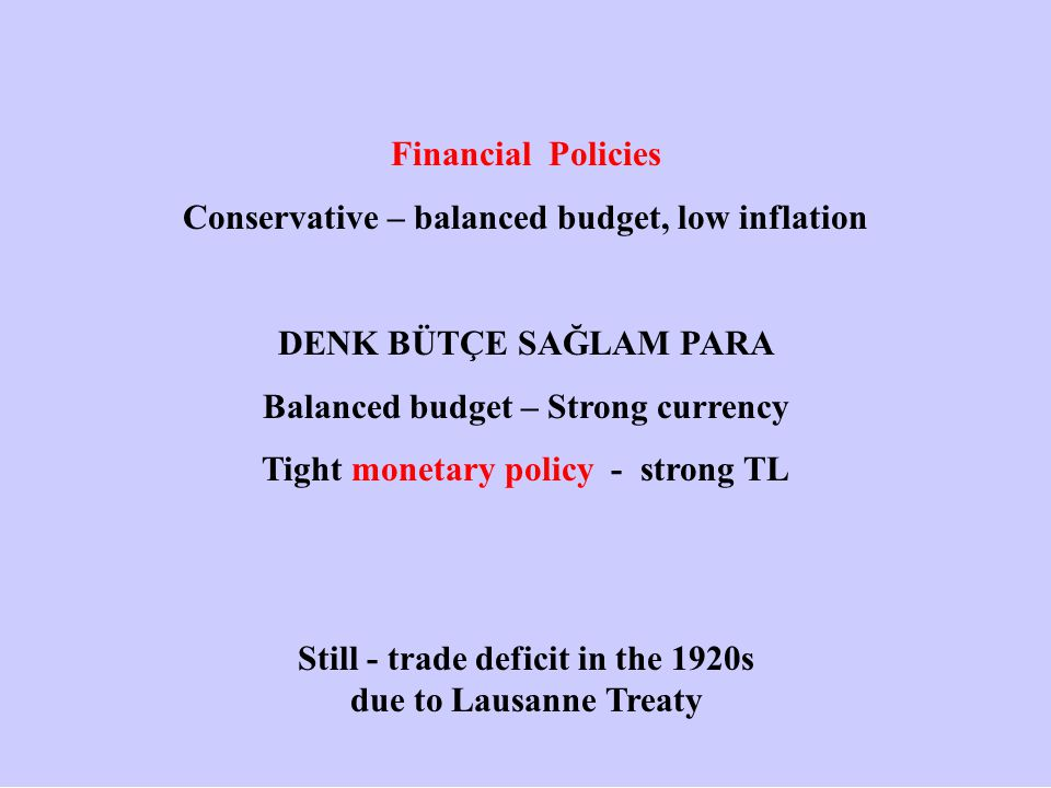 Financial Policies Conservative – balanced budget, low inflation DENK BÜTÇE SAĞLAM PARA Balanced budget – Strong currency Tight monetary policy - strong TL Still - trade deficit in the 1920s due to Lausanne Treaty