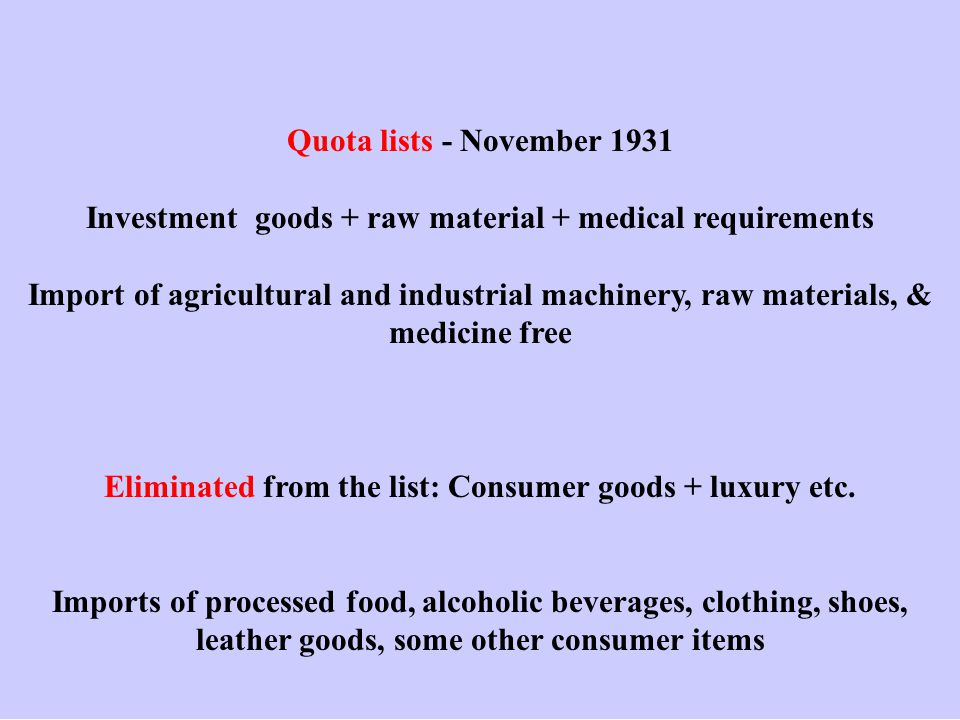 Quota lists - November 1931 Investment goods + raw material + medical requirements Import of agricultural and industrial machinery, raw materials, & medicine free Eliminated from the list: Consumer goods + luxury etc.