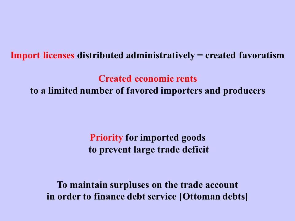 Import licenses distributed administratively = created favoratism Created economic rents to a limited number of favored importers and producers Priority for imported goods to prevent large trade deficit To maintain surpluses on the trade account in order to finance debt service [Ottoman debts]