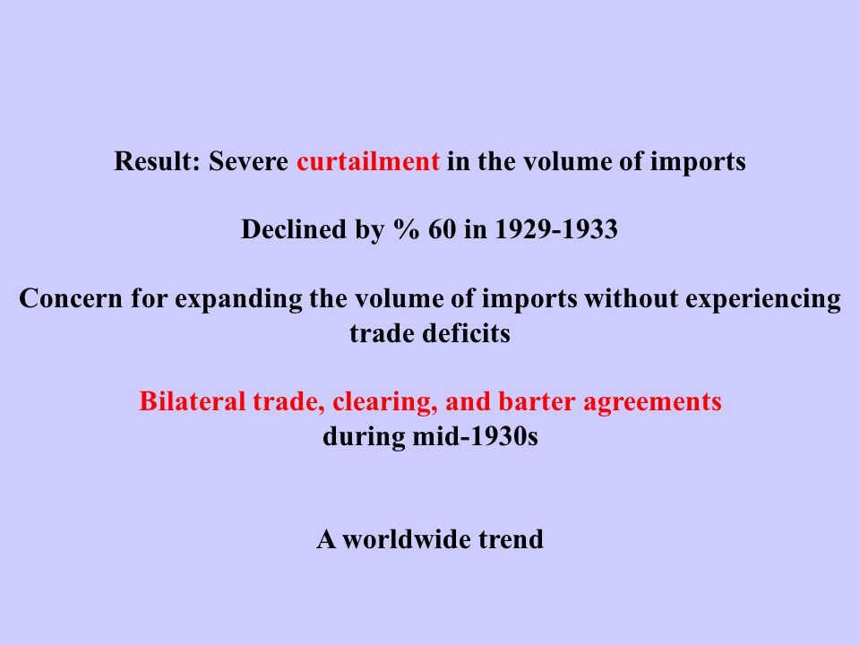 Result: Severe curtailment in the volume of imports Declined by % 60 in 1929-1933 Concern for expanding the volume of imports without experiencing trade deficits Bilateral trade, clearing, and barter agreements during mid-1930s A worldwide trend