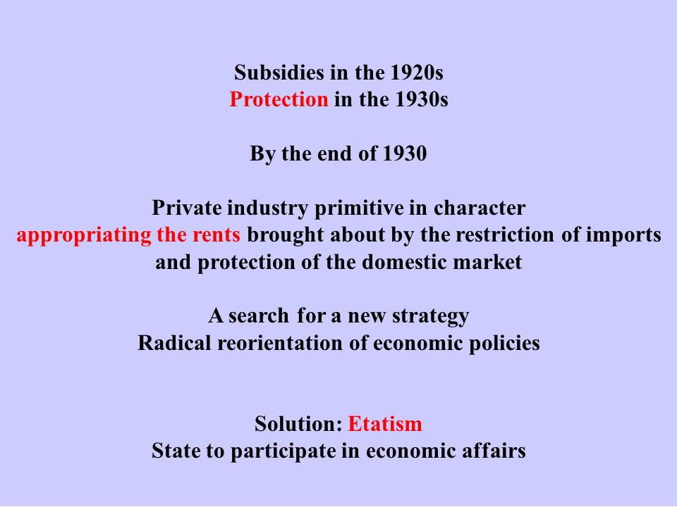 Subsidies in the 1920s Protection in the 1930s By the end of 1930 Private industry primitive in character appropriating the rents brought about by the restriction of imports and protection of the domestic market A search for a new strategy Radical reorientation of economic policies Solution: Etatism State to participate in economic affairs