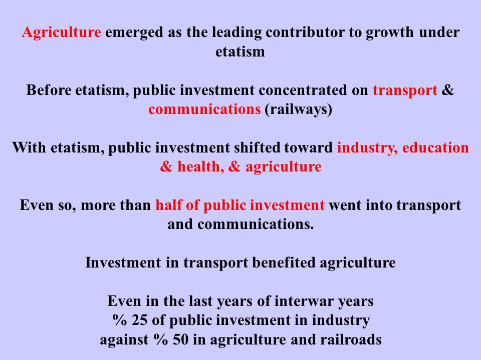 Agriculture emerged as the leading contributor to growth under etatism Before etatism, public investment concentrated on transport & communications (railways) With etatism, public investment shifted toward industry, education & health, & agriculture Even so, more than half of public investment went into transport and communications.