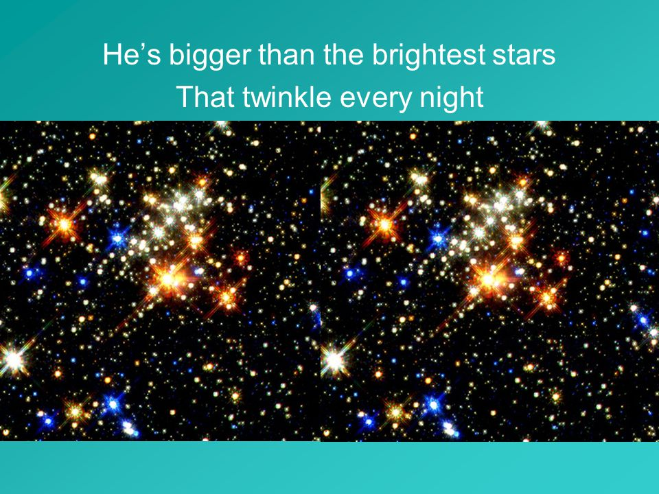 He's bigger than the brightest stars That twinkle every night