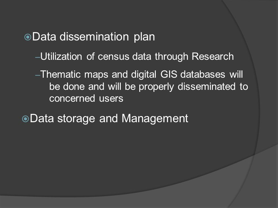 – Utilization of census data through Research – Thematic maps and digital GIS databases will be done and will be properly disseminated to concerned users  Data storage and Management  Data dissemination plan