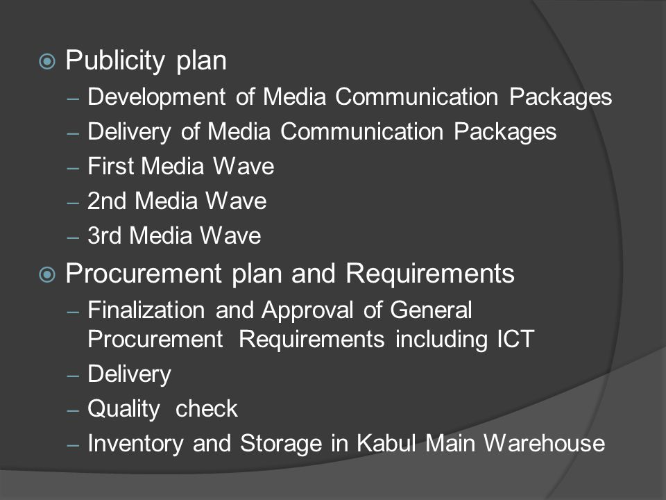 Publicity plan – Development of Media Communication Packages – Delivery of Media Communication Packages – First Media Wave – 2nd Media Wave – 3rd Media Wave  Procurement plan and Requirements – Finalization and Approval of General Procurement Requirements including ICT – Delivery – Quality check – Inventory and Storage in Kabul Main Warehouse