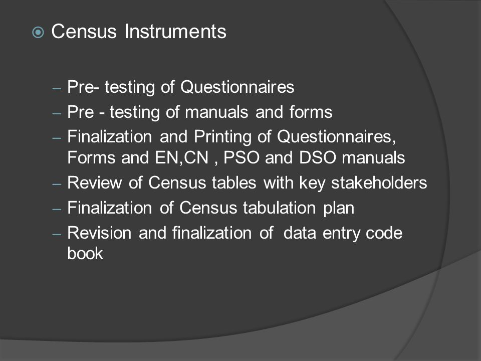  Census Instruments – Pre- testing of Questionnaires – Pre - testing of manuals and forms – Finalization and Printing of Questionnaires, Forms and EN,CN, PSO and DSO manuals – Review of Census tables with key stakeholders – Finalization of Census tabulation plan – Revision and finalization of data entry code book