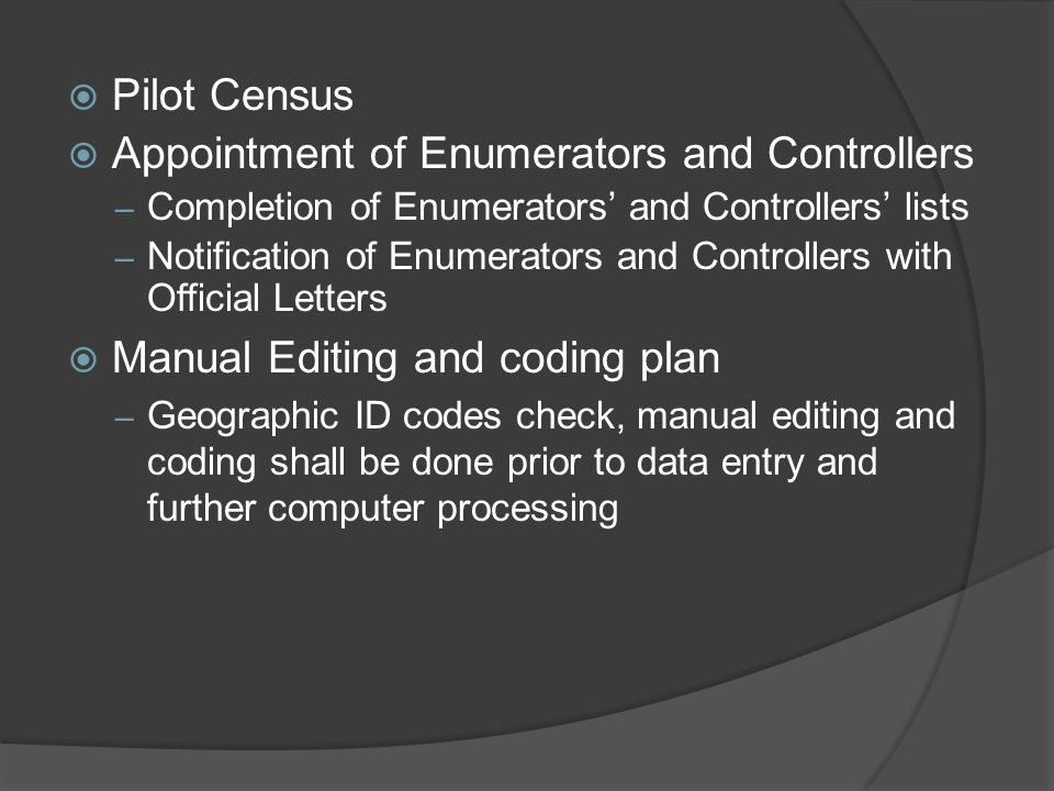  Pilot Census  Appointment of Enumerators and Controllers – Completion of Enumerators' and Controllers' lists – Notification of Enumerators and Controllers with Official Letters  Manual Editing and coding plan – Geographic ID codes check, manual editing and coding shall be done prior to data entry and further computer processing