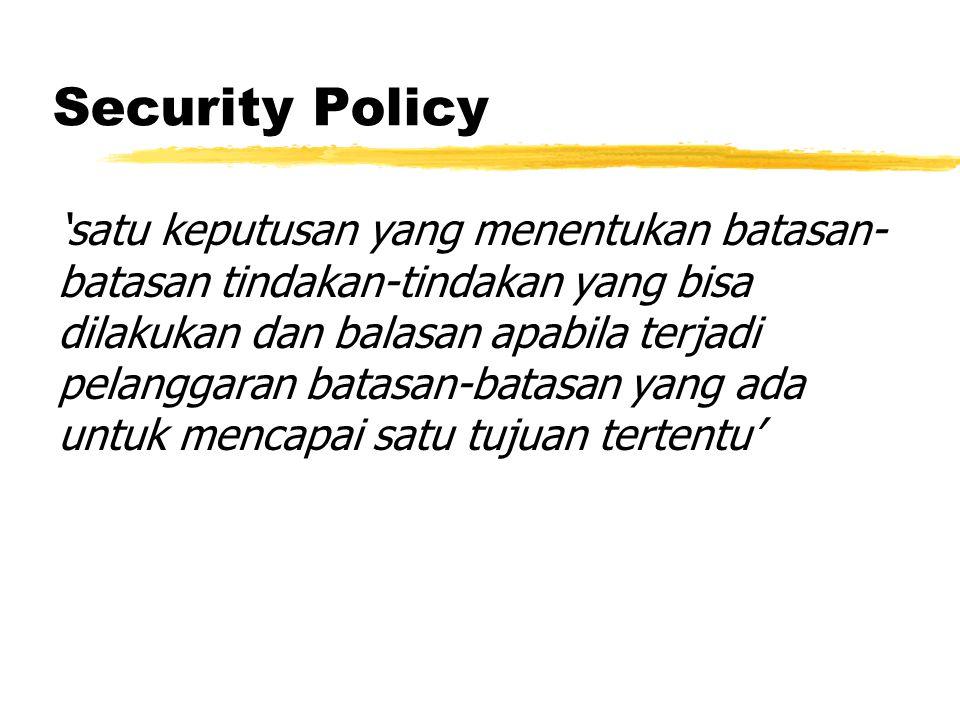 Security Policy 'satu keputusan yang menentukan batasan- batasan tindakan-tindakan yang bisa dilakukan dan balasan apabila terjadi pelanggaran batasan