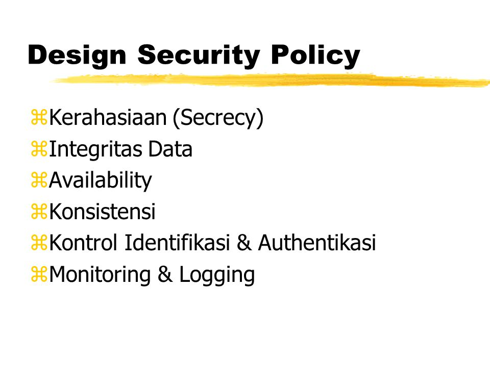Design Security Policy zKerahasiaan (Secrecy) zIntegritas Data zAvailability zKonsistensi zKontrol Identifikasi & Authentikasi zMonitoring & Logging