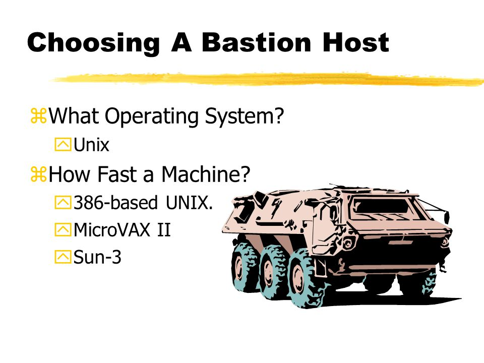 Choosing A Bastion Host zWhat Operating System. yUnix zHow Fast a Machine.