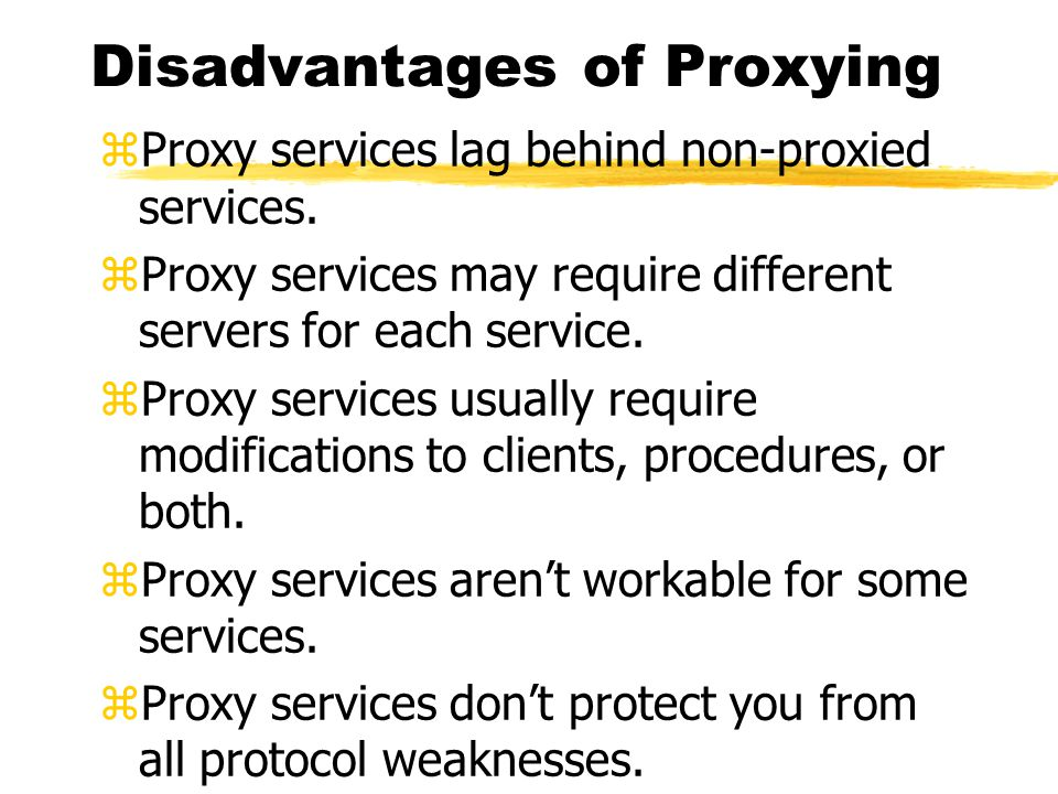 Disadvantages of Proxying zProxy services lag behind non-proxied services.