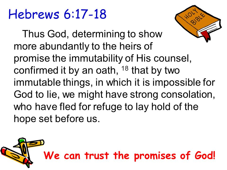 Hebrews 6:17-18 Thus God, determining to show more abundantly to the heirs of promise the immutability of His counsel, confirmed it by an oath, 18 that by two immutable things, in which it is impossible for God to lie, we might have strong consolation, who have fled for refuge to lay hold of the hope set before us.