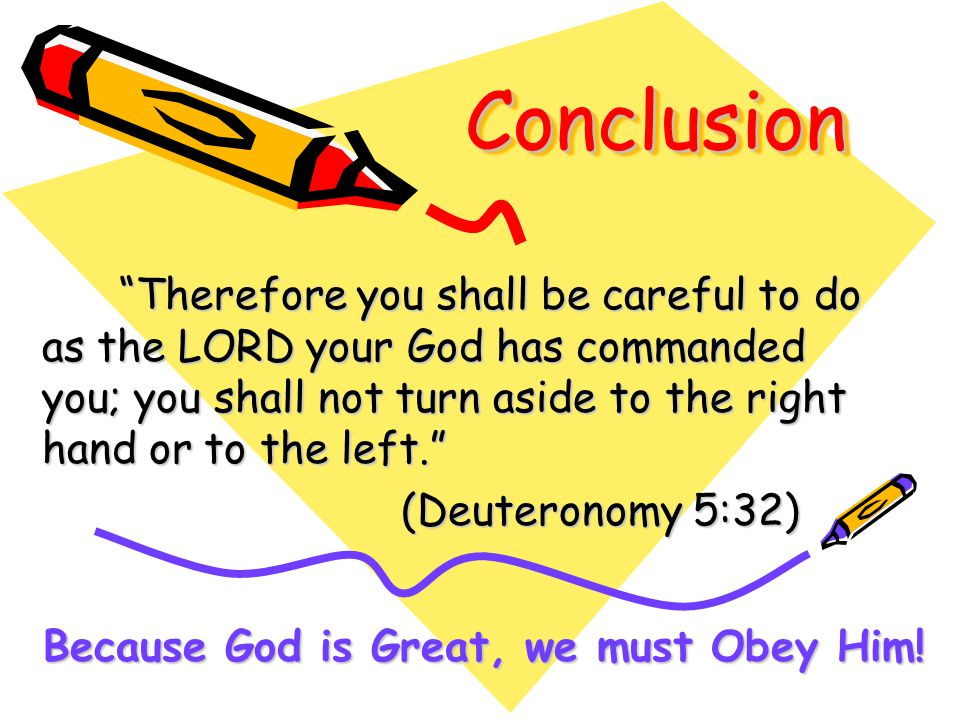 ConclusionConclusion Therefore you shall be careful to do as the LORD your God has commanded you; you shall not turn aside to the right hand or to the left. Therefore you shall be careful to do as the LORD your God has commanded you; you shall not turn aside to the right hand or to the left. (Deuteronomy 5:32) (Deuteronomy 5:32) Because God is Great, we must Obey Him!