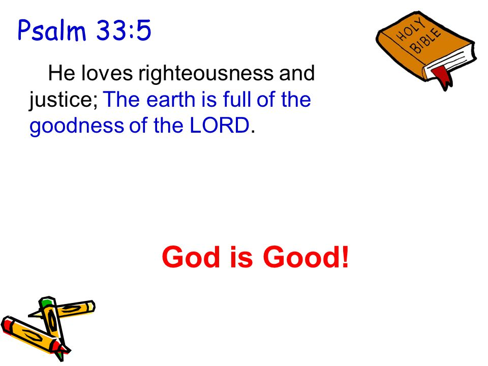Psalm 33:5 He loves righteousness and justice; The earth is full of the goodness of the LORD.