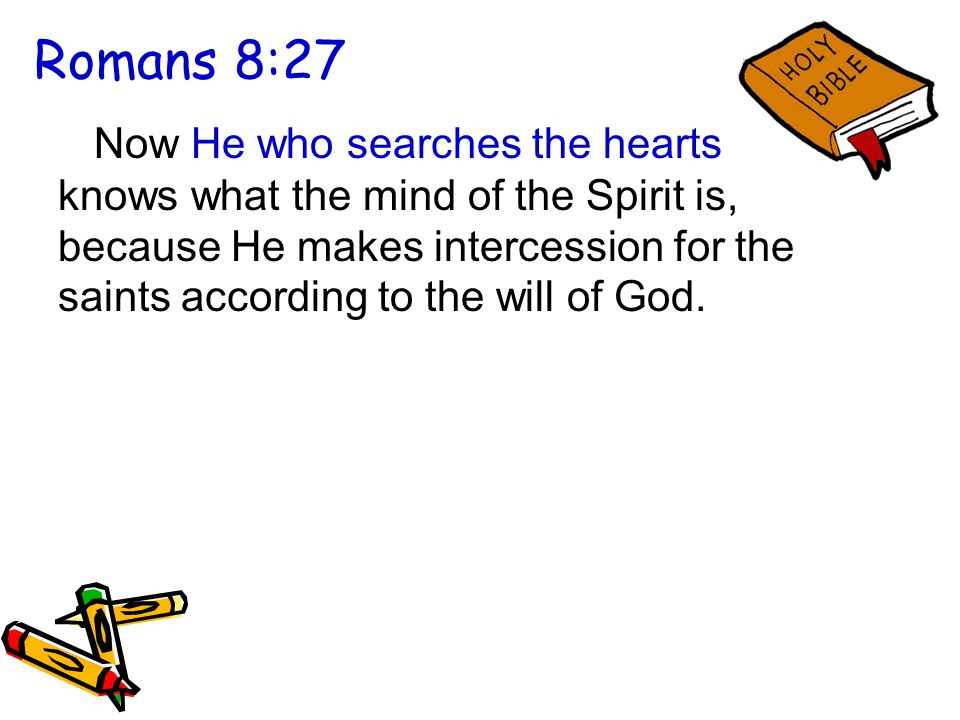 Romans 8:27 Now He who searches the hearts knows what the mind of the Spirit is, because He makes intercession for the saints according to the will of God.