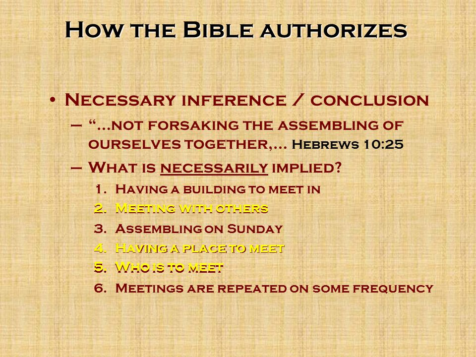 How the Bible authorizes Necessary inference / conclusion – …not forsaking the assembling of ourselves together,… Hebrews 10:25 –What is necessarily implied.