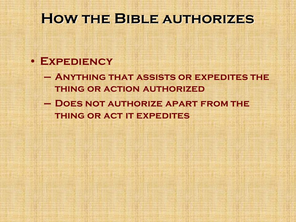 How the Bible authorizes Expediency –Anything that assists or expedites the thing or action authorized –Does not authorize apart from the thing or act it expedites
