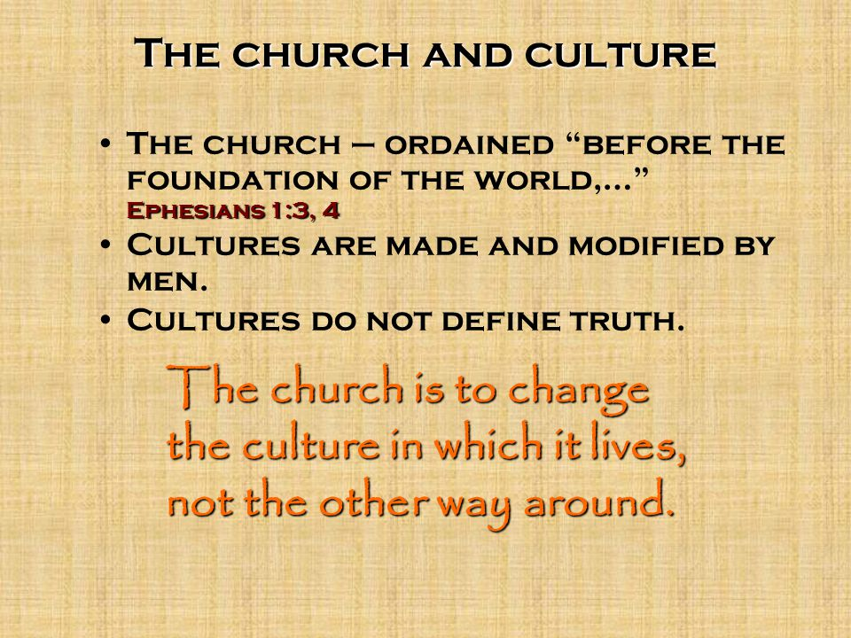 The church and culture Ephesians 1:3, 4The church – ordained before the foundation of the world,… Ephesians 1:3, 4 Cultures are made and modified by men.