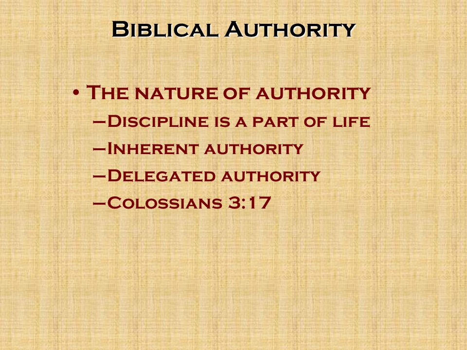 Biblical Authority The nature of authority –Discipline is a part of life –Inherent authority –Delegated authority –Colossians 3:17