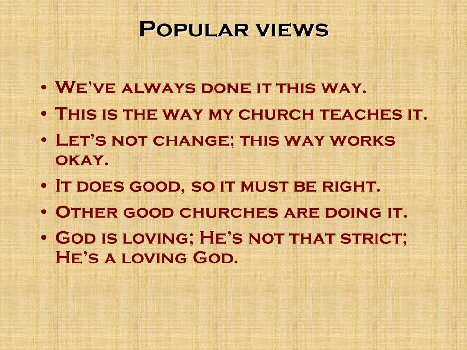 Popular views We've always done it this way. This is the way my church teaches it.