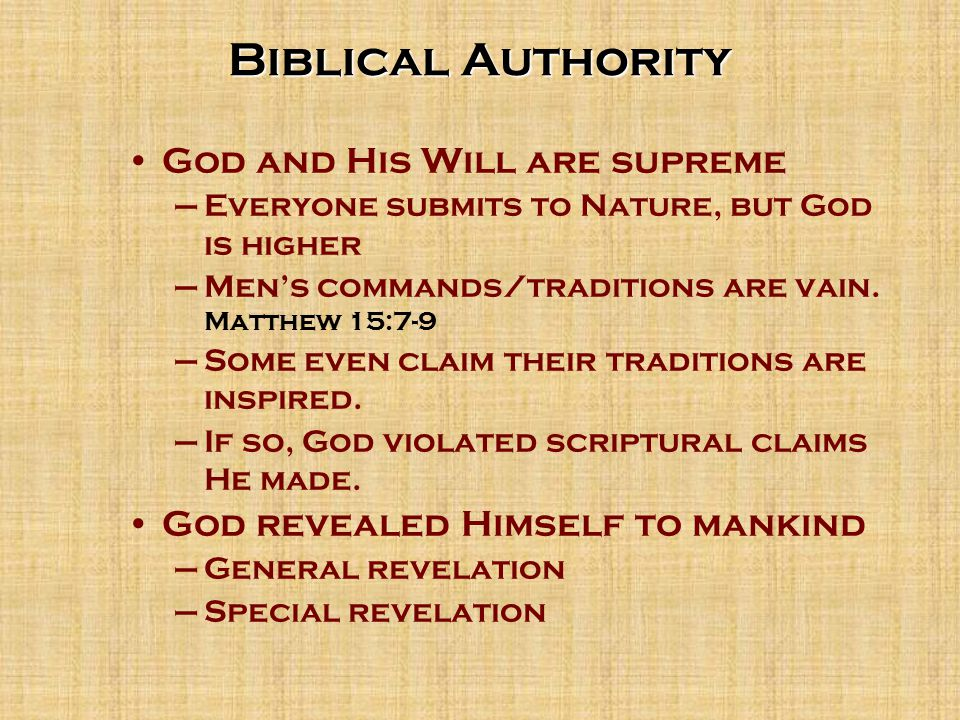 Biblical Authority God and His Will are supreme –Everyone submits to Nature, but God is higher –Men's commands/traditions are vain.
