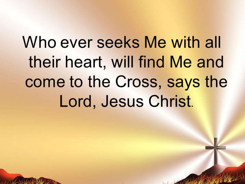Who ever seeks Me with all their heart, will find Me and come to the Cross, says the Lord, Jesus Christ.