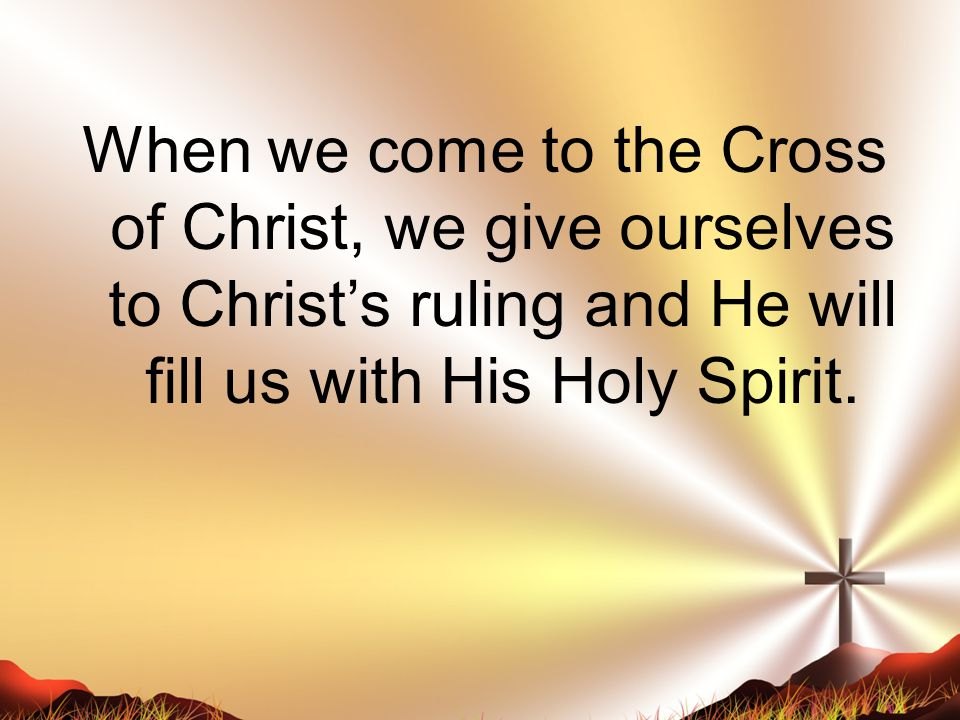 When we come to the Cross of Christ, we give ourselves to Christ's ruling and He will fill us with His Holy Spirit.