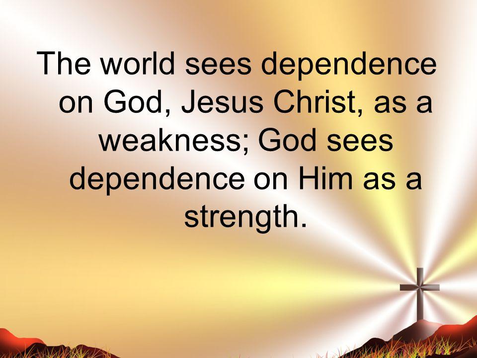The world sees dependence on God, Jesus Christ, as a weakness; God sees dependence on Him as a strength.