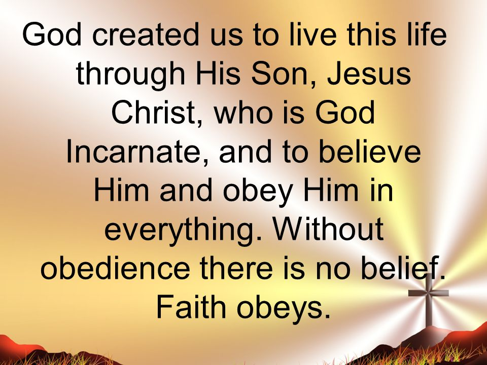God created us to live this life through His Son, Jesus Christ, who is God Incarnate, and to believe Him and obey Him in everything. Without obedience