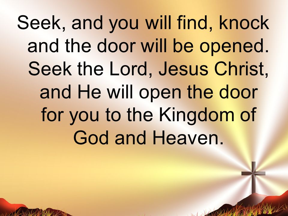 Seek, and you will find, knock and the door will be opened.