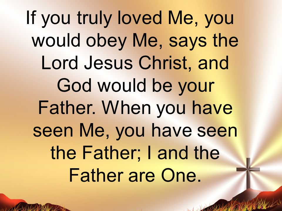If you truly loved Me, you would obey Me, says the Lord Jesus Christ, and God would be your Father. When you have seen Me, you have seen the Father; I