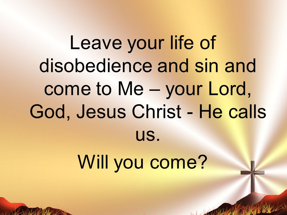 Leave your life of disobedience and sin and come to Me – your Lord, God, Jesus Christ - He calls us. Will you come?