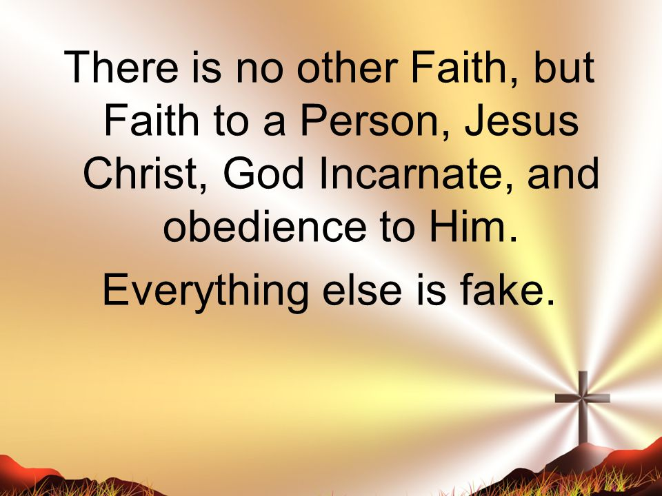 There is no other Faith, but Faith to a Person, Jesus Christ, God Incarnate, and obedience to Him.