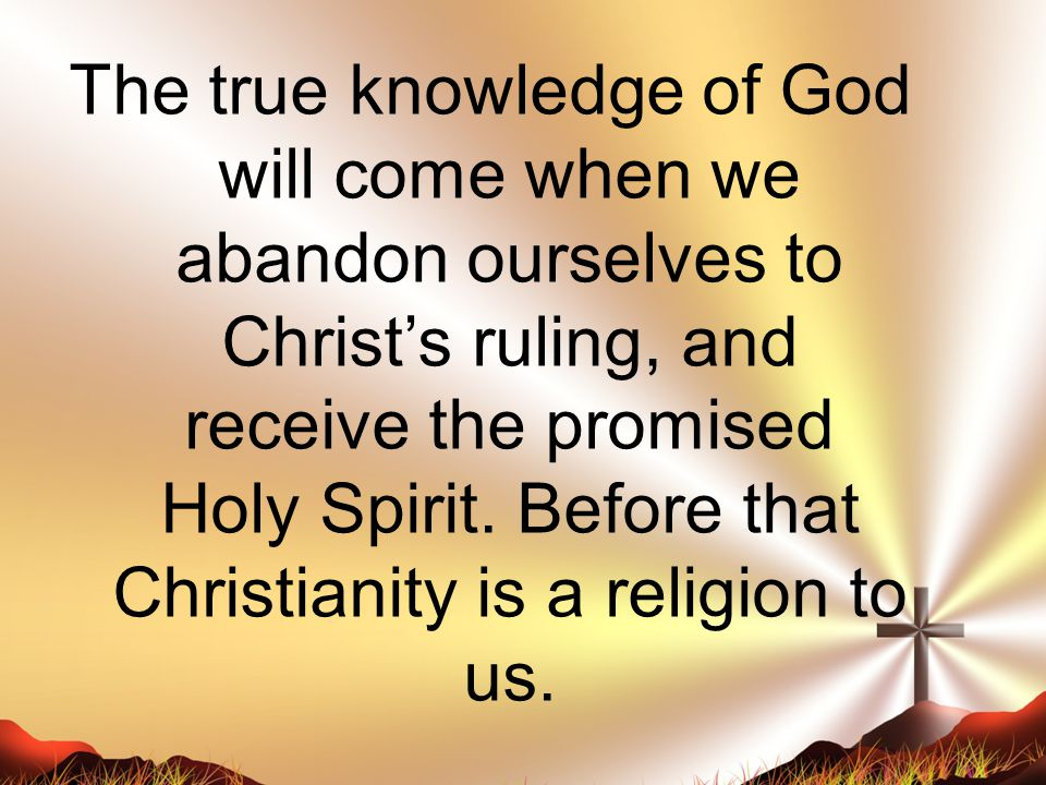 The true knowledge of God will come when we abandon ourselves to Christ's ruling, and receive the promised Holy Spirit. Before that Christianity is a