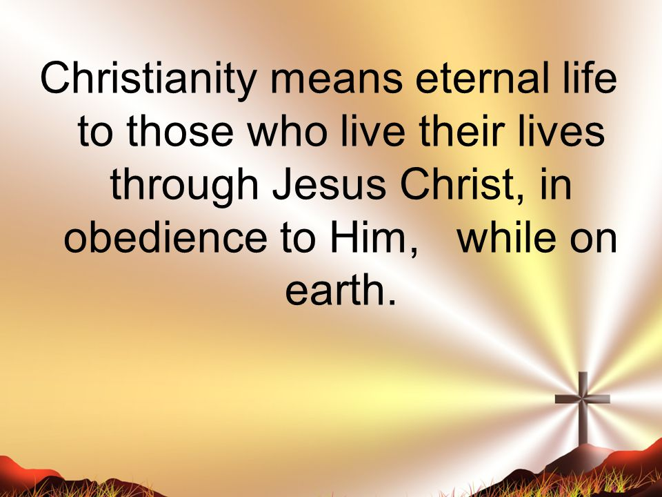 Christianity means eternal life to those who live their lives through Jesus Christ, in obedience to Him, while on earth.