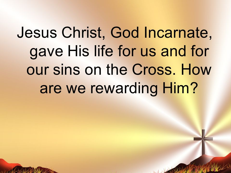 Jesus Christ, God Incarnate, gave His life for us and for our sins on the Cross. How are we rewarding Him?