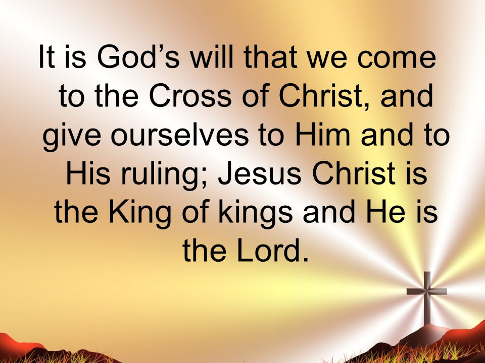It is God's will that we come to the Cross of Christ, and give ourselves to Him and to His ruling; Jesus Christ is the King of kings and He is the Lord.