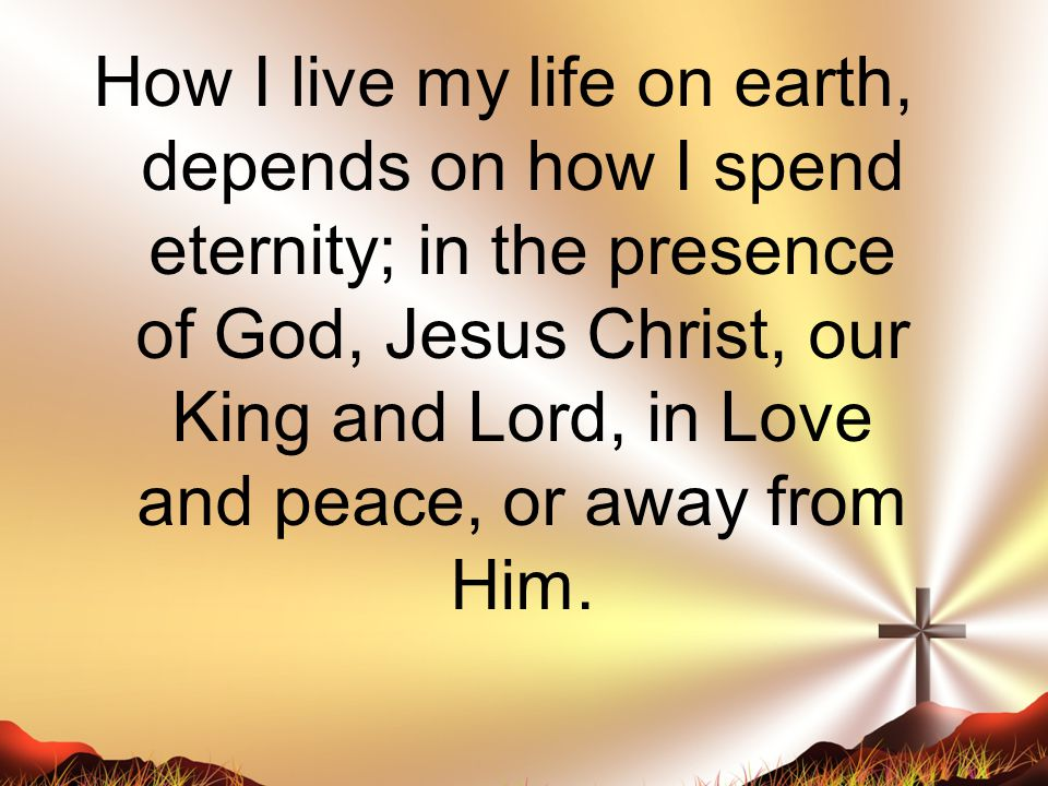 How I live my life on earth, depends on how I spend eternity; in the presence of God, Jesus Christ, our King and Lord, in Love and peace, or away from Him.